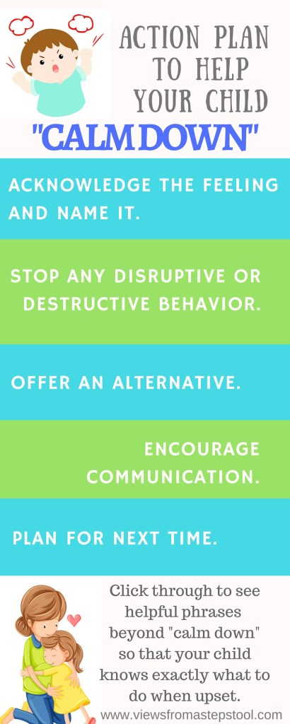 """""""Calm down"""" is a phrase that we all use, especially with kids when experiencing intense emotions. Here are some alternative phrases that just might yield better results, and an action plan to put them in place."""