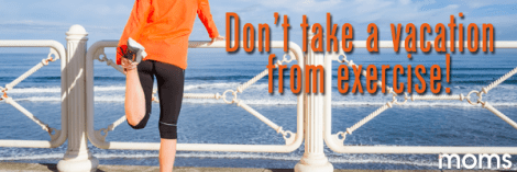 Don't take a vacation from exercise!