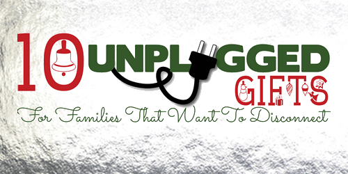 10 Unplugged Gifts - for families that want to disconnect