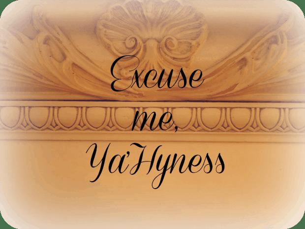 Excuse me, Ya'Hyness