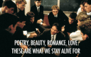 Poetry, Beauty, Romance, Love, these are what we stay alive for - Dead Poets Society