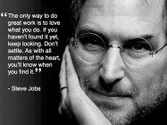 The only way to do great work is to love what you do. If you haven't found it yet, keep looking. Don't settle. As with all matters of the heart, you'll know when you find it. - Steve Jobs