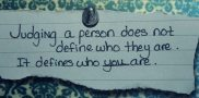 Judging a person does not define who they are. It defines who you are.