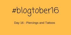 #Blogtober16 – Day 16 – Piercings and Tattoos