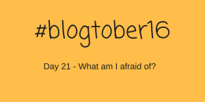 #Blogtober16 – Day 21 – What am i afraid of?