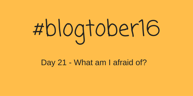 #Blogtober16 – Day 21 – What am i afraid of?