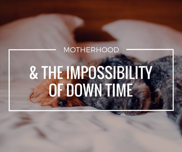 Motherhood and the impossibility of down time