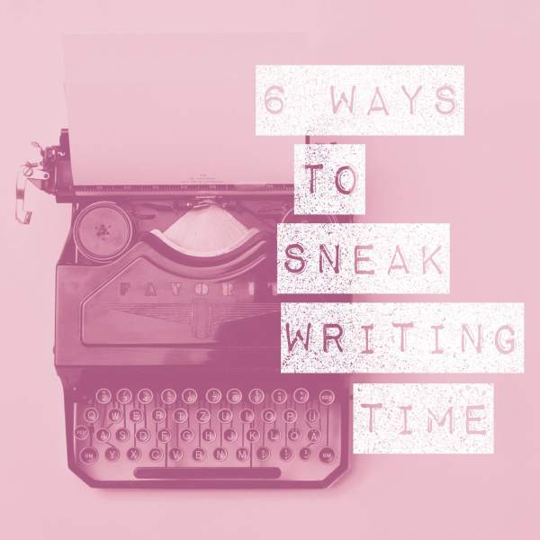 6 ways to sneak writing time