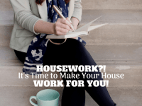 Housework?! It's Time To Make Your House Work For You!