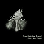 Dead And Gone by Two Hats in a Crowd