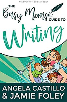 The Busy Moms Guide to Writing by Jamie Foley And Angela Castillo