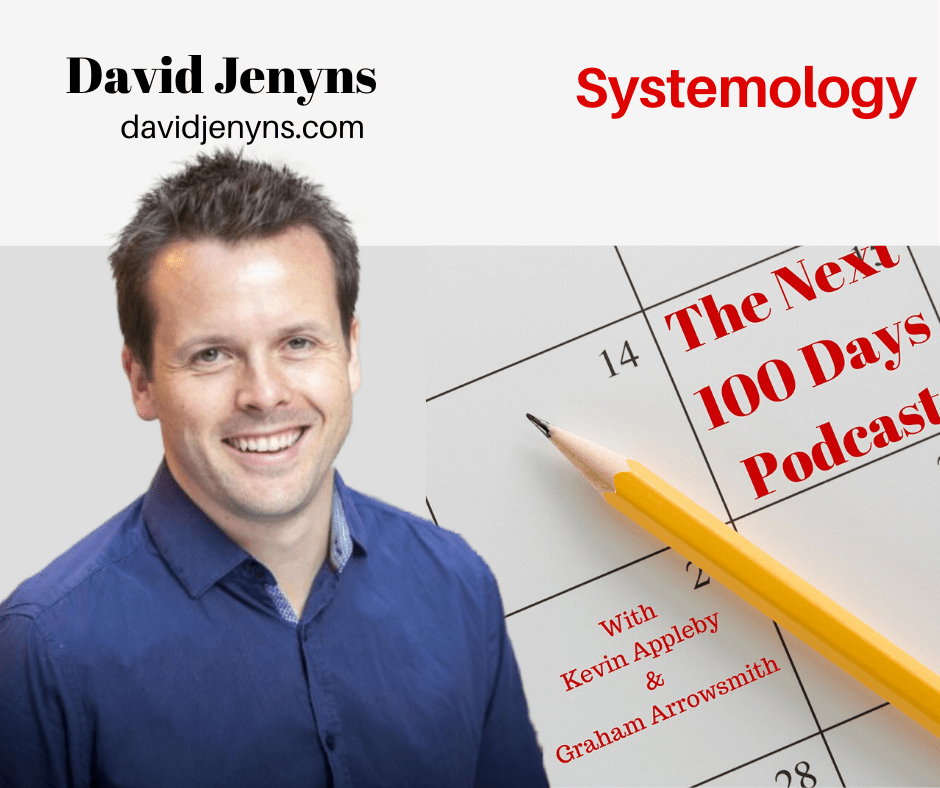 David Jenyns on The Next 100 Days Podcast with Graham Arrowsmith and Kevin Appleby, talking Systemology
