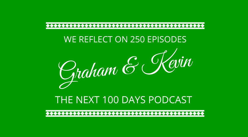 Graham Arrowsmith and Kevin Appleby reflect on 250 episodes of the next 100 days podcast