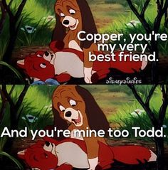 Fox and the Hound: Copper, you're my very best friend. And you're mine too, Todd.