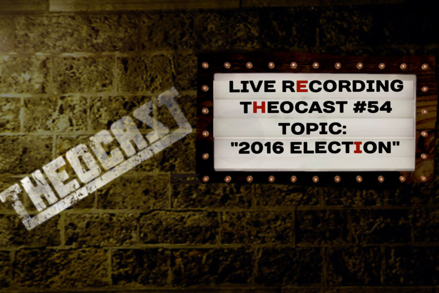 #54 Theocast Live on the 2016 Election