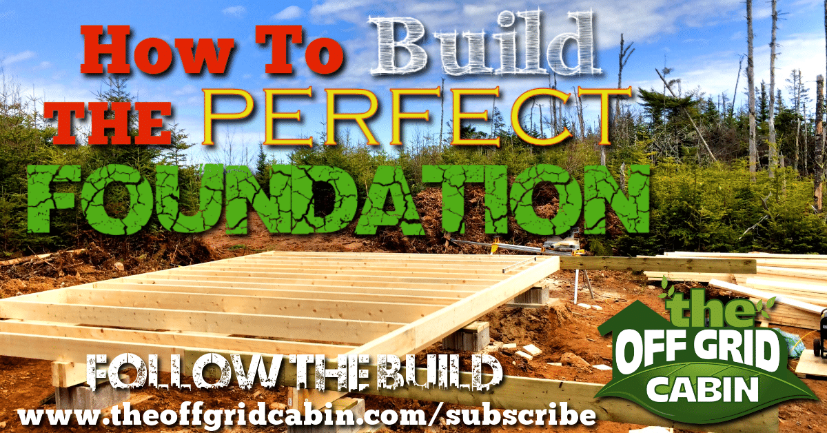 How To Build The Perfect Off Grid Cabin Foundation
