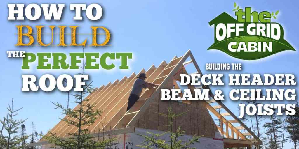 The Off Grid Cabin How To Build The Perfect Roof Deck Header Beam and Ceiling Joists Featured Image