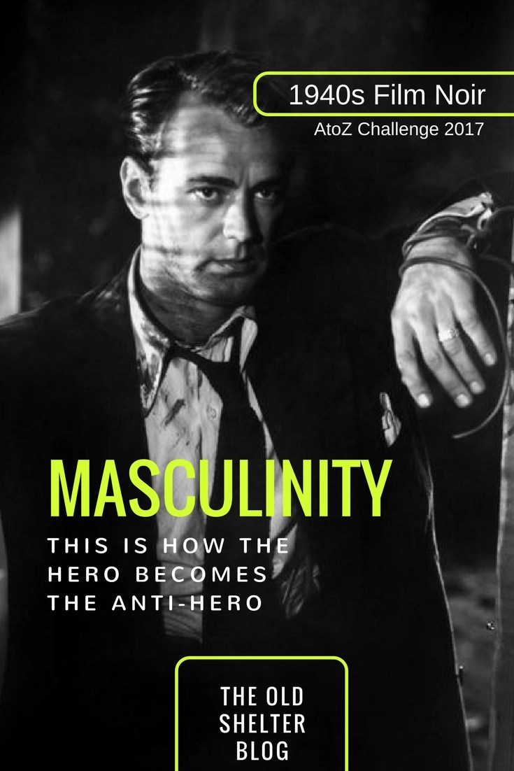 1940s Film Noir - MASCULINITY (AtoZ Challenge 2017) - This is how the hero becomes the anti-hero