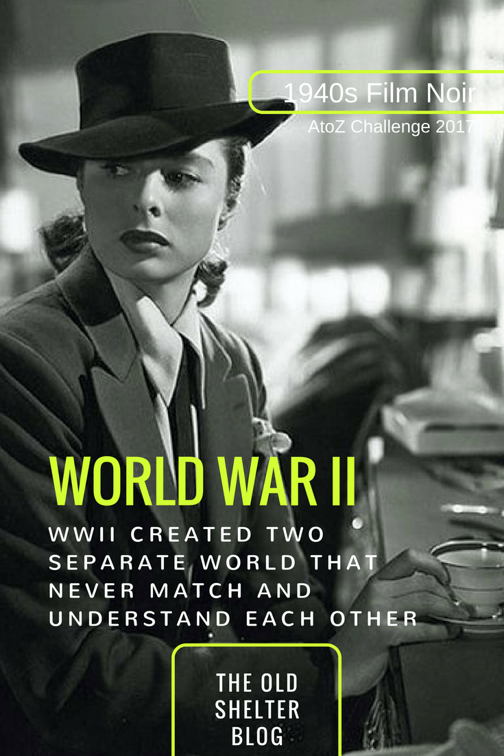 1940s Film Noir - WORLD WAR II (AtoZ Challenge 2017) - World War II created a fracture in American society, a divide between the 'world' of men and the 'world' of women