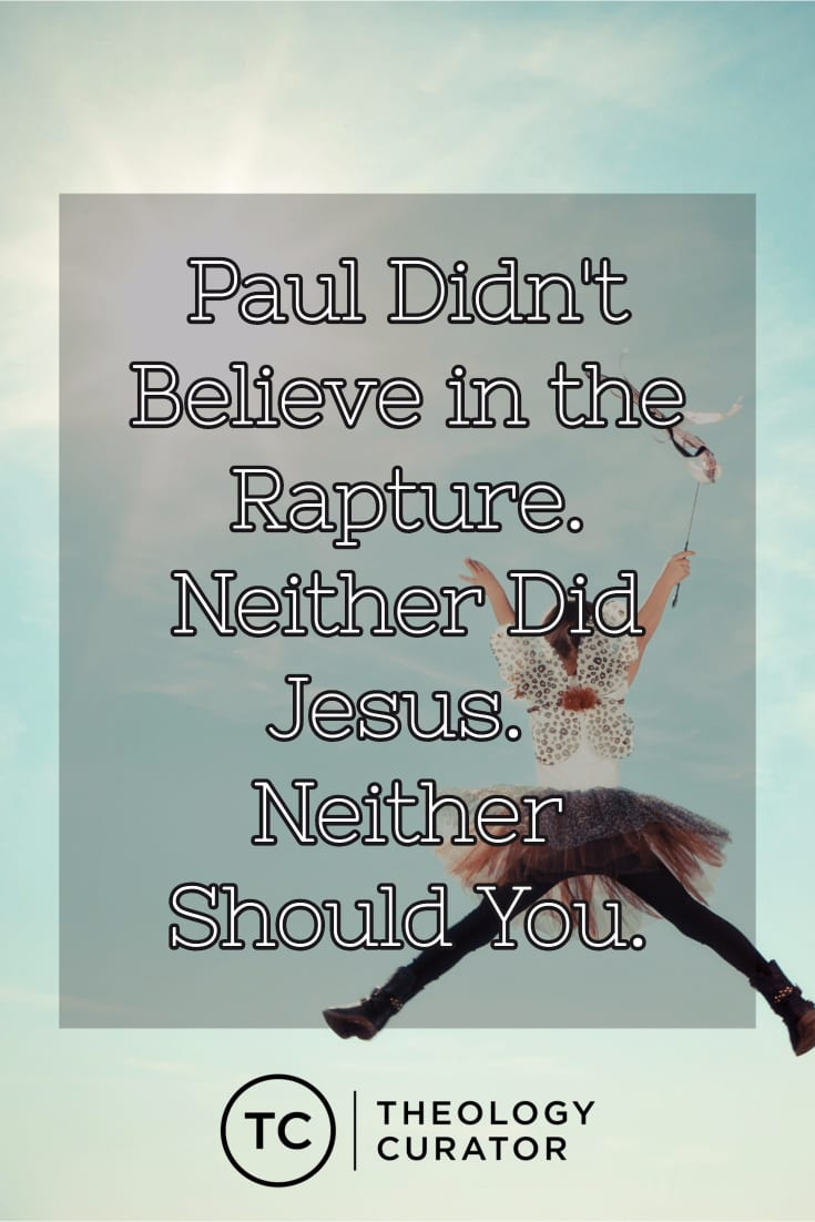 Paul Didn\'t Believe in the Rapture. Neither Did Jesus. Neither Should You.