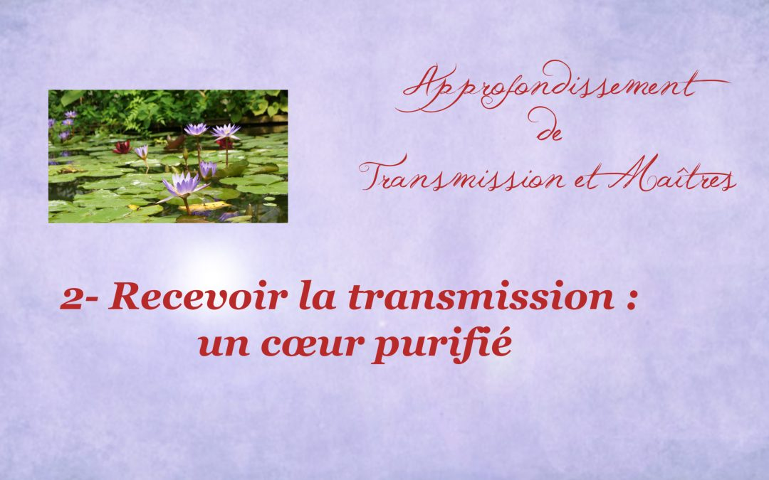168-Approfondir 2- Recevoir la transmission un cœur purifié