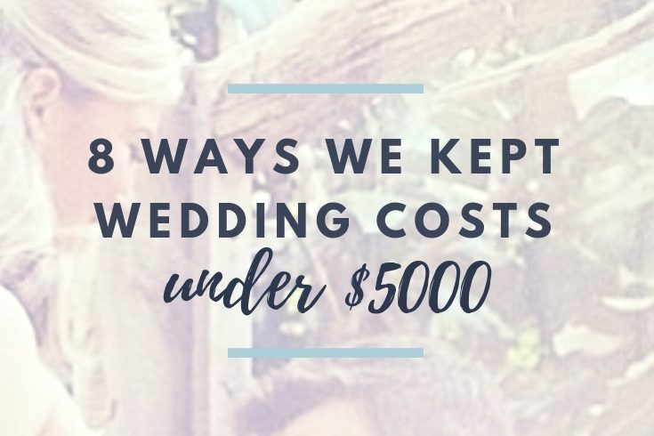 8 Tips How We Kept Our Wedding Costs Under 5000 The