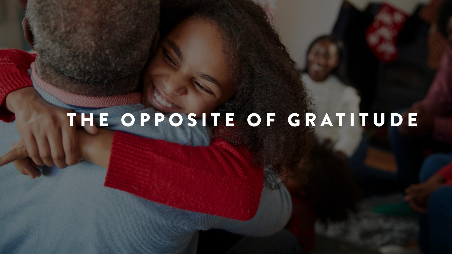 The Opposite of Gratitude