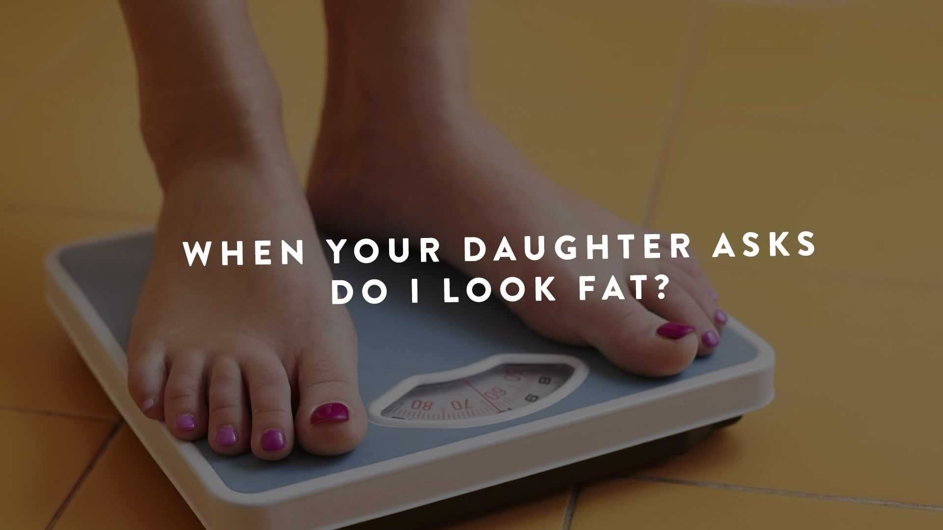 When Your Daughter asks Do I look fat?