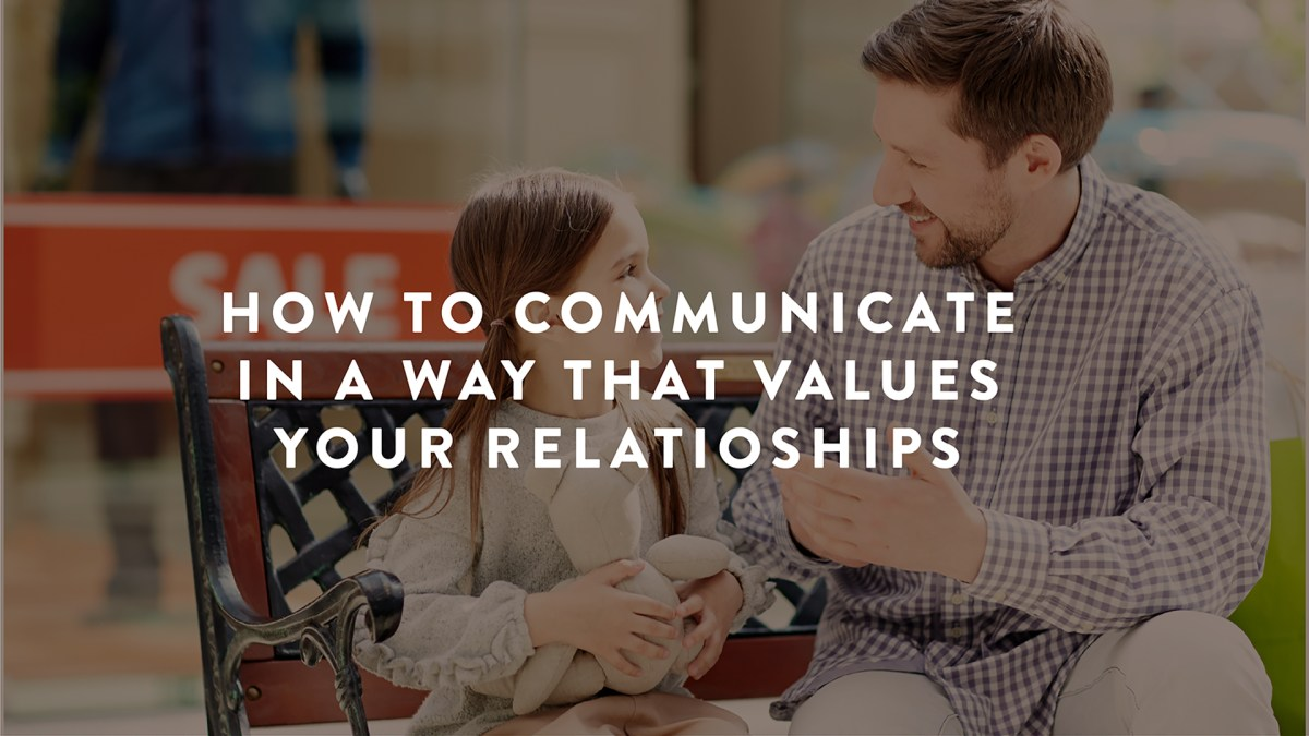 How To Communicate In a Way That Values Your Relationships