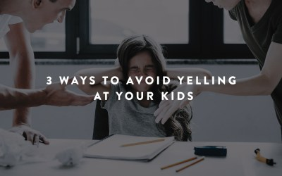3 Ways to Avoid Yelling at Your Kids