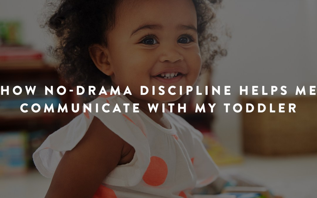 How No-Drama Discipline Helps Me Communicate with My Toddler