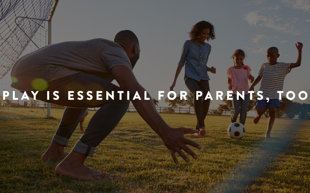 Play is Essential for Parents, Too