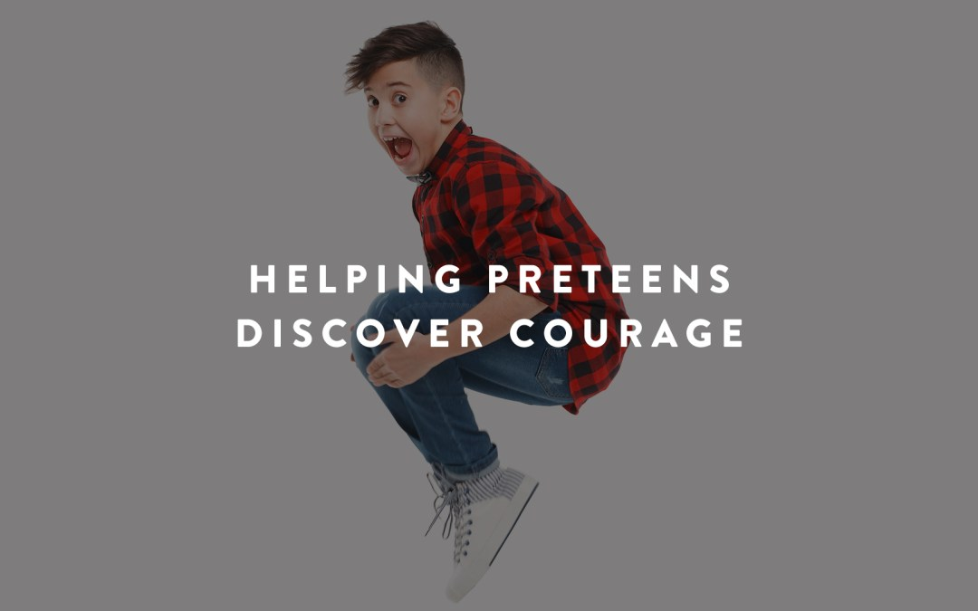 Helping Preteens Discover Courage