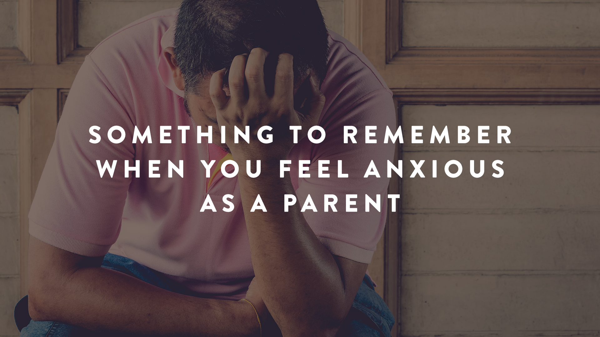 Something to Remember When You Feel Anxious as a Parent   Parent Cue Blog