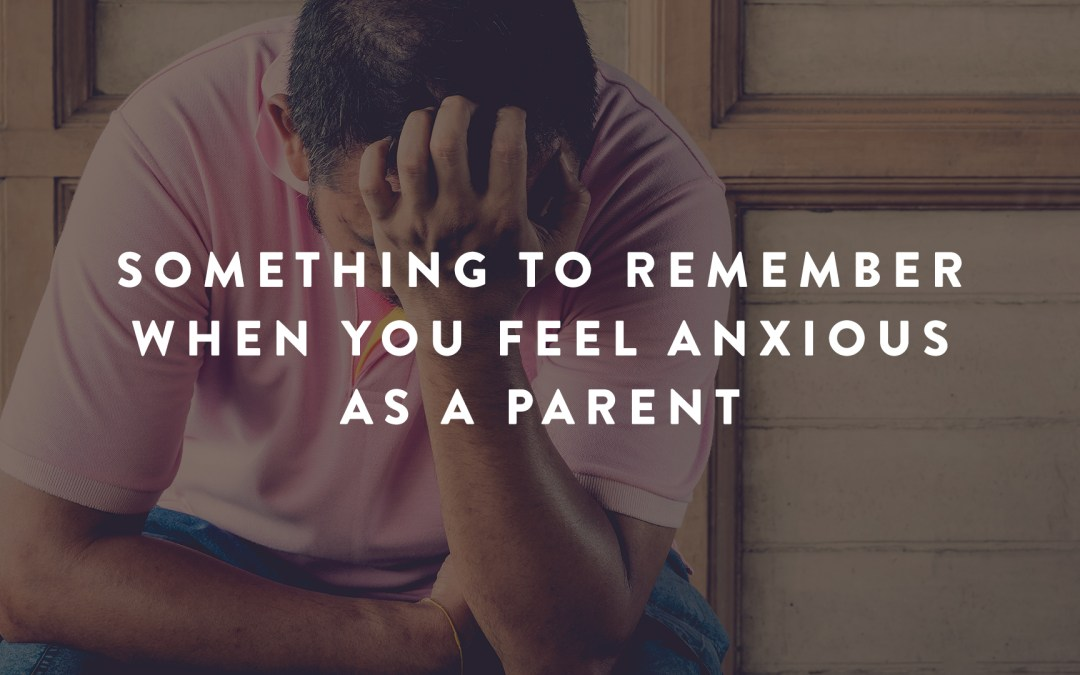 Something to Remember When You Feel Anxious as a Parent