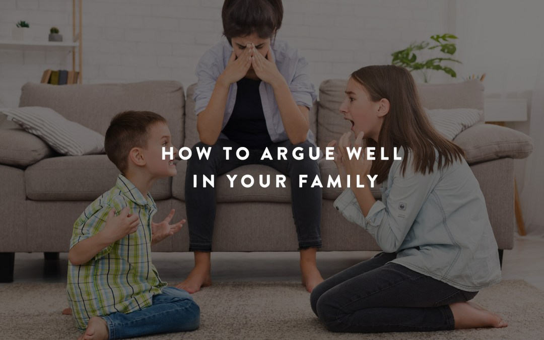 How to Argue Well In Your Family