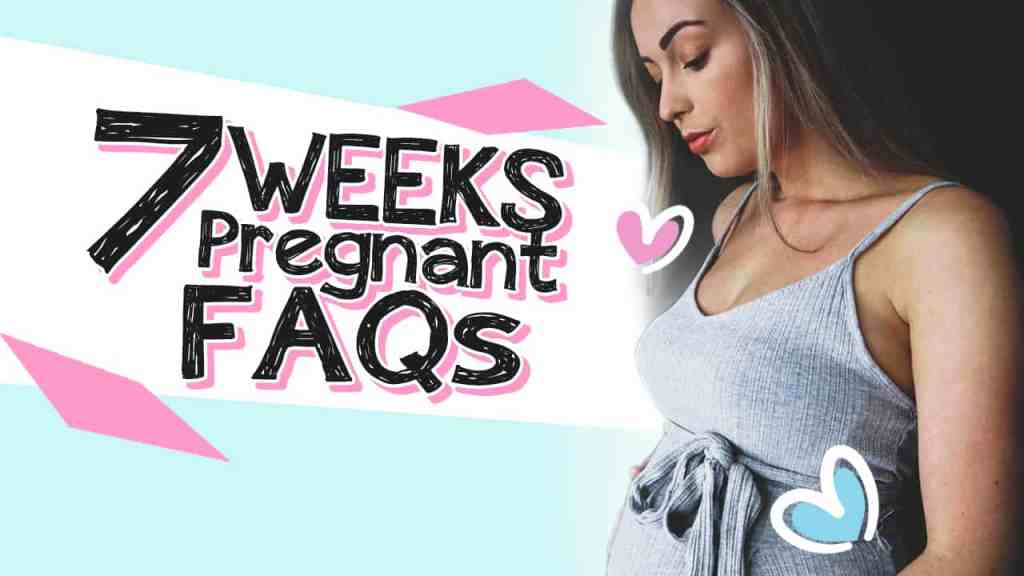 7 weeks pregnant faqs