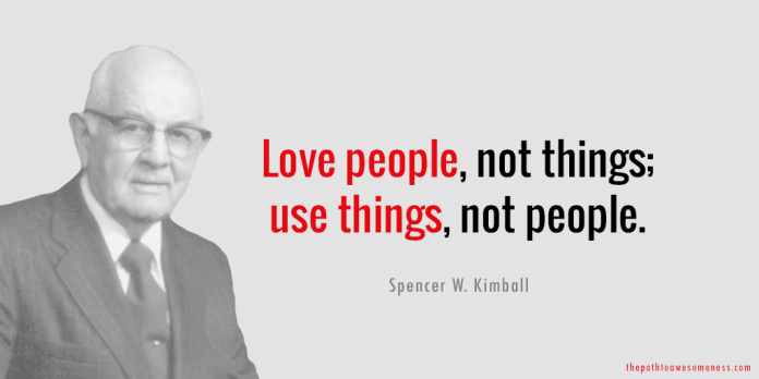 Spencer W. Kimball — 'Love people, not things; use things, not people.