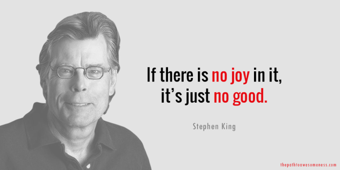 stephen king quote if there is no joy in it, it's just no good