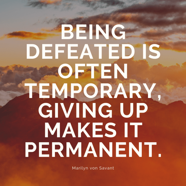 Being Defeated is often temporary, giving up makes it permanent.  Marilyn von Savant