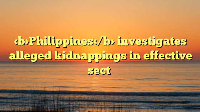 Philippines investigates alleged kidnappings in effective sect