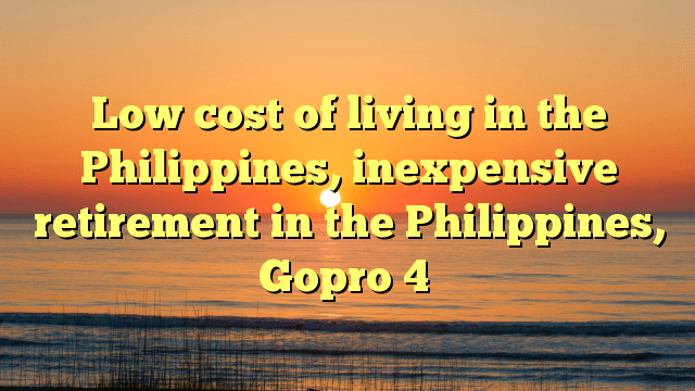 Low cost of living in the Philippines, inexpensive retirement in the Philippines, Gopro 4