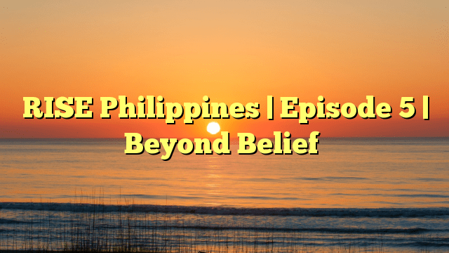 RISE Philippines | Episode 5 | Beyond Belief