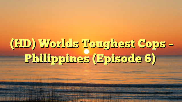 (HD) Worlds Toughest Cops – Philippines (Episode 6)