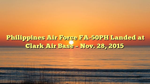 Philippines Air Force FA-50PH Landed at Clark Air Base – Nov. 28, 2015