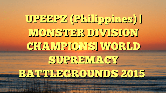 UPEEPZ (Philippines) | MONSTER DIVISION CHAMPIONS| WORLD SUPREMACY BATTLEGROUNDS 2015