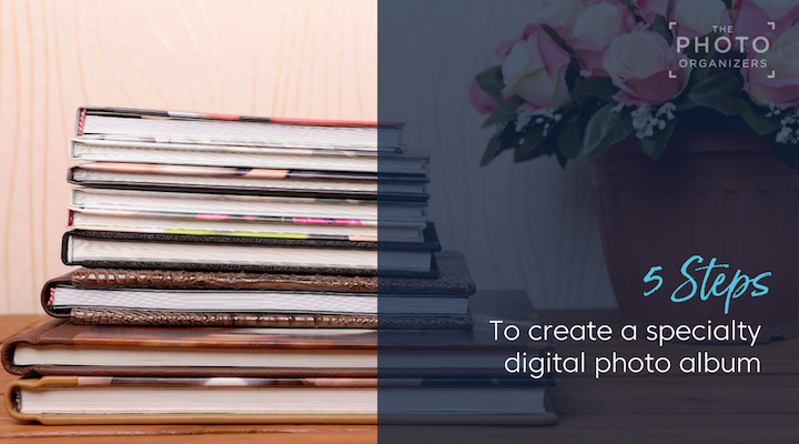 5 Steps to Create a Specialty Digital Photo Album | The Photo Organizers