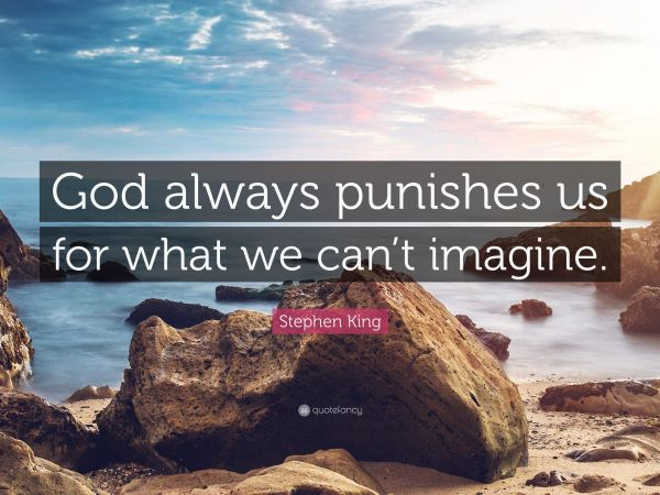 God always punishes us for what we can't imagine. Stephen King