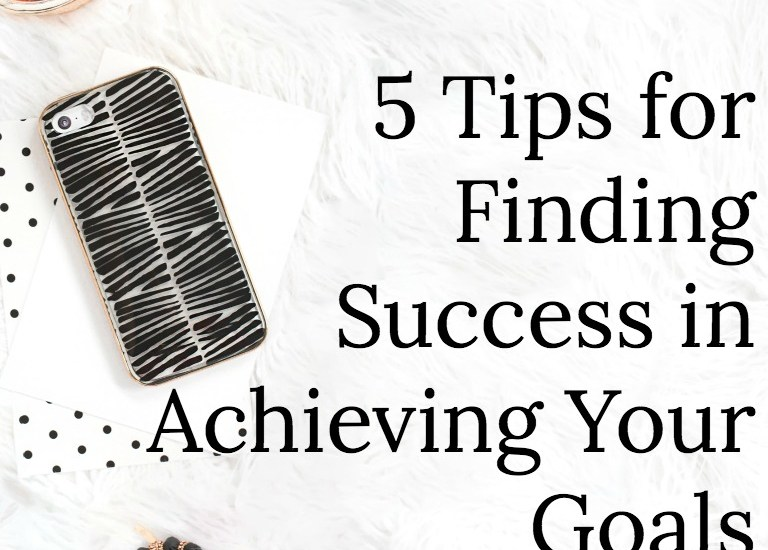 5 Tips for Finding Success in Achieving Your Goals