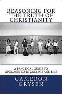 Reasoning for the Truth of Christianity: A Practical Guide to Apologetics in College and Life by Cameron Grayson $0.99